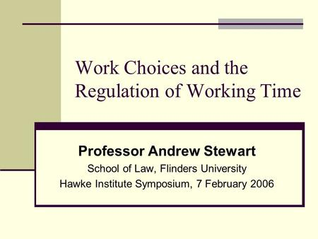 Work Choices and the Regulation of Working Time Professor Andrew Stewart School of Law, Flinders University Hawke Institute Symposium, 7 February 2006.