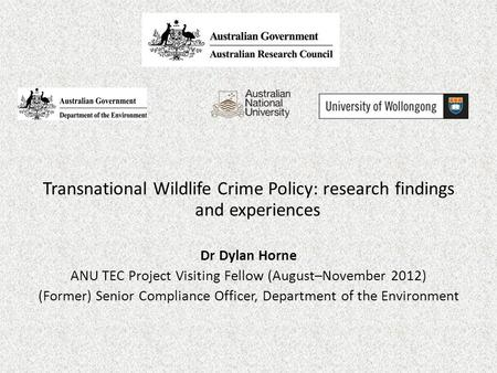 Transnational Wildlife Crime Policy: research findings and experiences Dr Dylan Horne ANU TEC Project Visiting Fellow (August–November 2012) (Former) Senior.