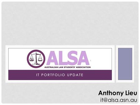 IT PORTFOLIO UPDATE Anthony Lieu INFORMATION TECHNOLOGY AND ALSA ALSA Website Latest News Media Releases Mailing Lists LSS Wiki LSS Guides.