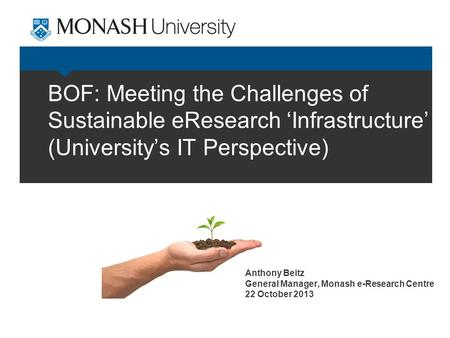 BOF: Meeting the Challenges of Sustainable eResearch 'Infrastructure' (University's IT Perspective) Anthony Beitz General Manager, Monash e-Research Centre.