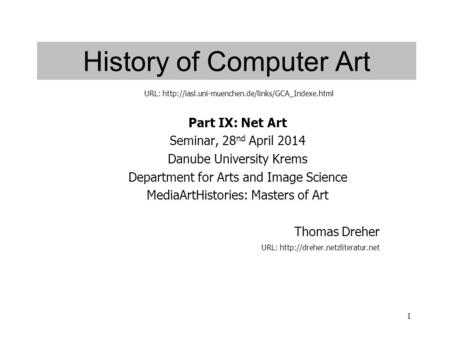 1 History of Computer Art Part IX: Net Art Seminar, 28 nd April 2014 Danube University Krems Department for Arts and Image Science MediaArtHistories: Masters.