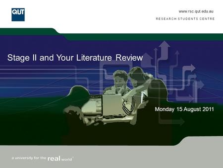 Www.rsc.qut.edu.au RESEARCH STUDENTS CENTRE Stage II and Your Literature Review Monday 15 August 2011.