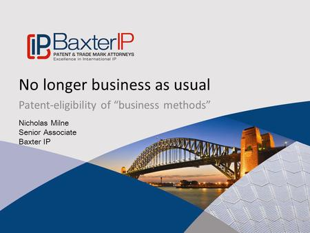 "No longer business as usual Patent-eligibility of ""business methods"" Nicholas Milne Senior Associate Baxter IP."