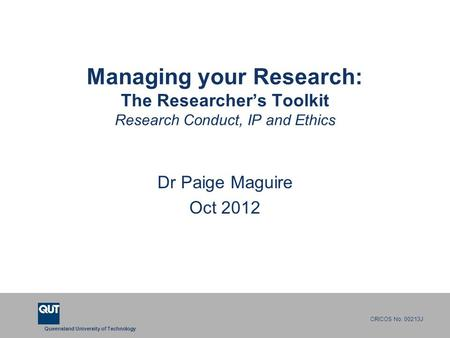Queensland University of Technology CRICOS No. 00213J Managing your Research: The Researcher's Toolkit Research Conduct, IP and Ethics Dr Paige Maguire.