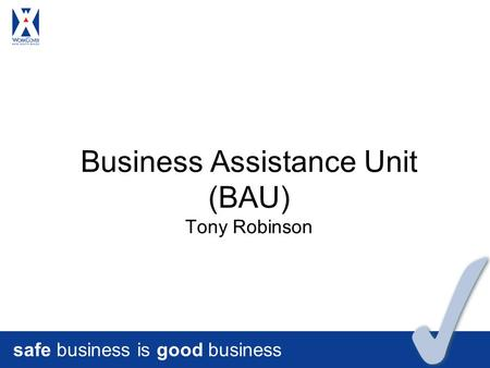 Safe business is good business Business Assistance Unit (BAU) Tony Robinson.