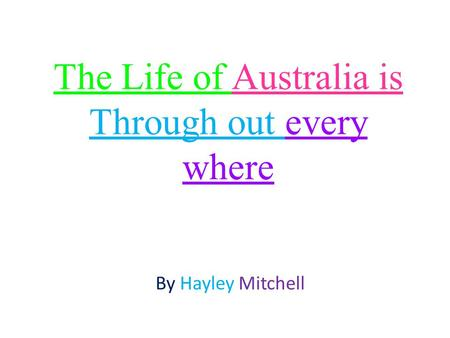 The Life of Australia is Through out every where By Hayley Mitchell.