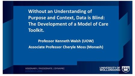 Professor Kenneth Walsh (UOW) Associate Professor Cheryle Moss (Monash) Without an Understanding of Purpose and Context, Data is Blind: The Development.