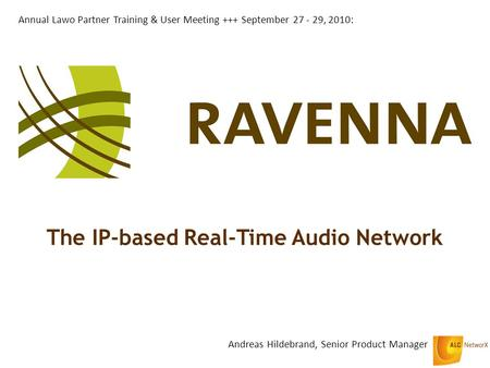 The IP-based Real-Time Audio Network Andreas Hildebrand, Senior Product Manager Annual Lawo Partner Training & User Meeting +++ September 27 - 29, 2010: