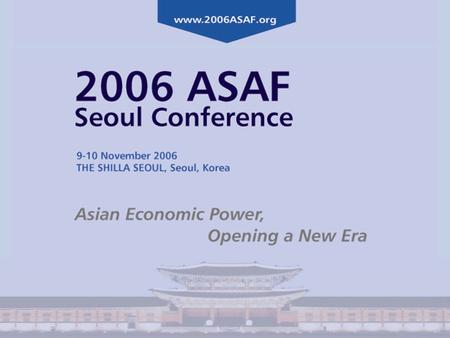 2006 ASAF Seoul Conference 9-10 November 2006 THE SHILLA SEOUL, Seoul, Korea Asian Economic Power, Opening a New Era The Korea Certified Investment Analysts.