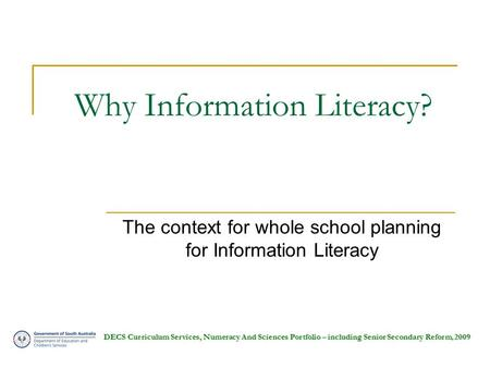DECS Curriculum Services, Numeracy And Sciences Portfolio – including Senior Secondary Reform, 2009 Why Information Literacy? The context for whole school.