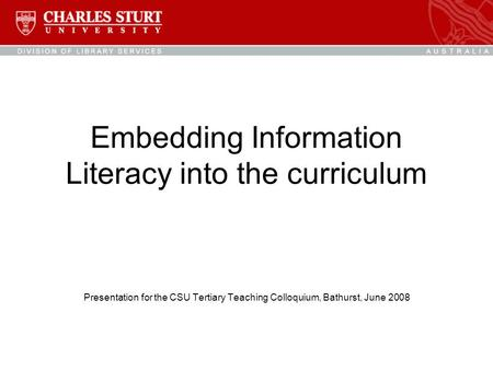 Embedding Information Literacy into the curriculum Presentation for the CSU Tertiary Teaching Colloquium, Bathurst, June 2008.