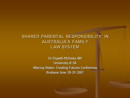 SHARED PARENTAL RESPONSIBILITY' IN AUSTRALIA'S FAMILY LAW SYSTEM Dr Elspeth McInnes AM University of SA Altering States: Creating Futures Conference Brisbane.
