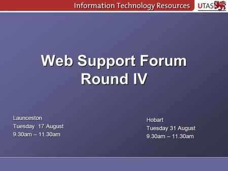 Web Support Forum Round IV Launceston Tuesday 17 August 9.30am – 11.30am Hobart Tuesday 31 August 9.30am – 11.30am.