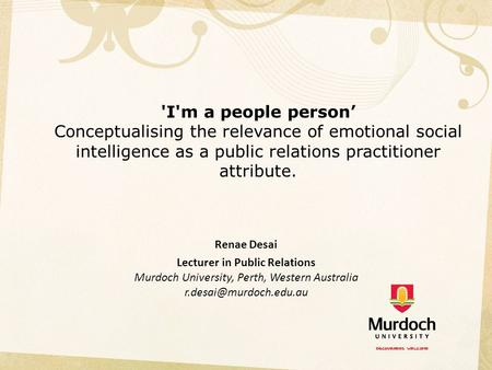 'I'm a people person' Conceptualising the relevance of emotional social intelligence as a public relations practitioner attribute.   Renae Desai Lecturer.