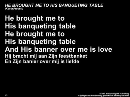 Copyright met toestemming gebruikt van Stichting Licentie © 1991 Mercy/Vineyard Publishing 1/5 HE BROUGHT ME TO HIS BANQUETING TABLE (Kevin Prosch) He.