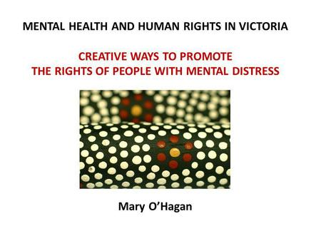 Compulsory treatment in New Zealand: No worries. MENTAL HEALTH AND HUMAN RIGHTS IN VICTORIA CREATIVE WAYS TO PROMOTE THE RIGHTS OF PEOPLE WITH MENTAL DISTRESS.