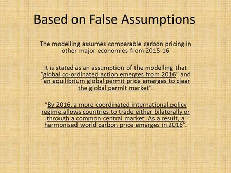 Based on False Assumptions The modelling assumes comparable carbon pricing in other major economies from 2015-16 It is stated as an assumption of the modelling.