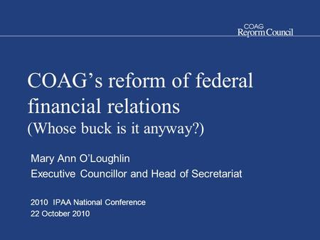 COAG's reform of federal financial relations (Whose buck is it anyway?) Mary Ann O'Loughlin Executive Councillor and Head of Secretariat 2010 IPAA National.
