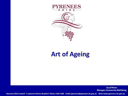 Art of Ageing Pyrenees Shire Council 5 Lawrence Street, Beaufort Phone: 5349 1100   Web:  Sue.
