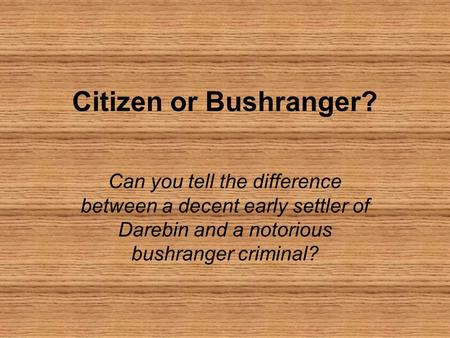 Citizen or Bushranger? Can you tell the difference between a decent early settler of Darebin and a notorious bushranger criminal?