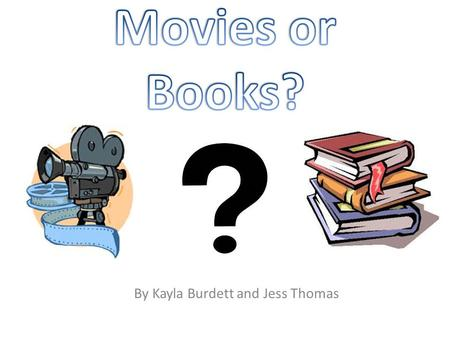 "By Kayla Burdett and Jess Thomas. "" Would you prefer to watch a movie or read a book?"" We chose this question because we wanted to find out whether teenagers."