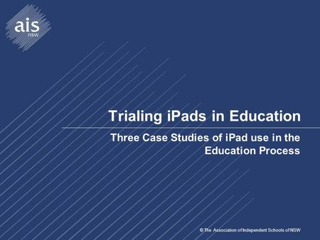 © The Association of Independent Schools of NSW Trialing <strong>iPads</strong> in Education Three Case Studies of <strong>iPad</strong> use in the Education Process.
