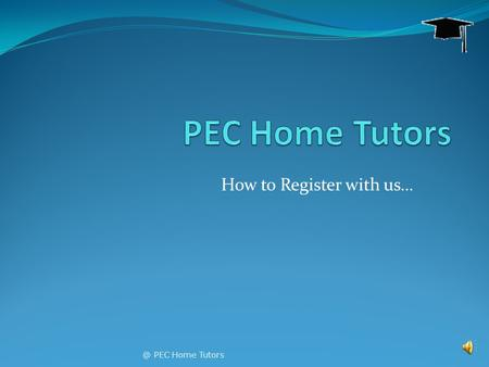 How to Register with PEC Home Tutors This short slideshow will answer most of your questions! It will play itself. You can just sit back and watch.