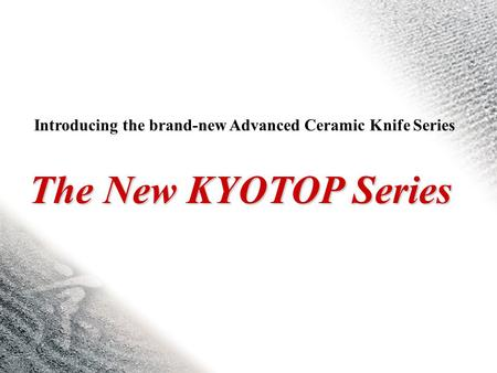 The New KYOTOP Series Introducing the brand-new Advanced Ceramic Knife Series.