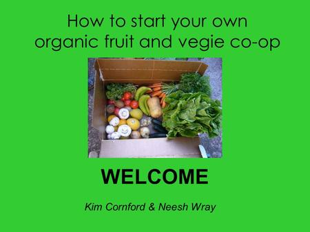 How to start your own organic fruit and vegie co-op WELCOME Kim Cornford & Neesh Wray.