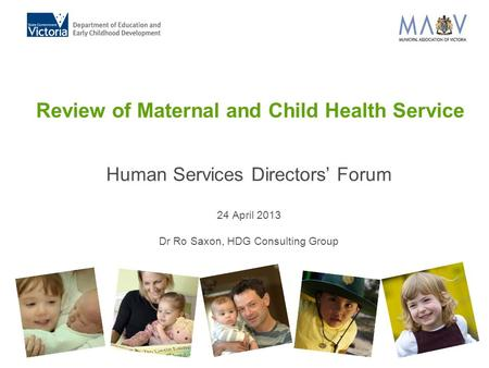 Review of Maternal and Child Health Service Human Services Directors' Forum 24 April 2013 Dr Ro Saxon, HDG Consulting Group.