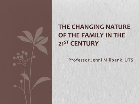 Professor Jenni Millbank, UTS THE CHANGING NATURE OF THE FAMILY IN THE 21 ST CENTURY.