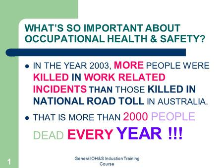 General OH&S Induction Training Course 1 WHAT'S SO IMPORTANT ABOUT OCCUPATIONAL HEALTH & SAFETY? IN THE YEAR 2003, MORE PEOPLE WERE KILLED IN WORK RELATED.