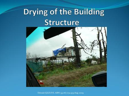 Drizair (QLD) P/L ABN: 59 067 074 953 Aug 2009. Introduction Definition of Building Drying. Why dry the building? What does building drying involve? Who.