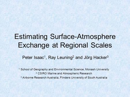 Estimating Surface-Atmosphere Exchange at Regional Scales Peter Isaac 1, Ray Leuning 2 and Jörg Hacker 3 1 School of Geography and Environmental Science,