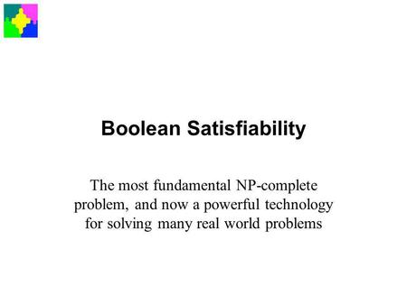 Boolean Satisfiability The most fundamental NP-complete problem, and now a powerful technology for solving many real world problems.