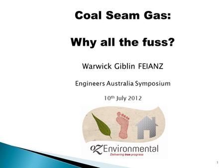 1 Coal Seam Gas: Why all the fuss? Warwick Giblin FEIANZ Engineers Australia Symposium 10 th July 2012.