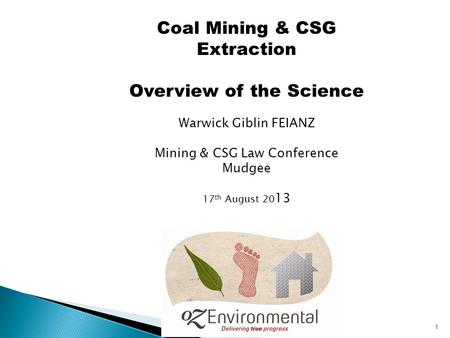 1 Coal Mining & CSG Extraction Overview of the Science Warwick Giblin FEIANZ Mining & CSG Law Conference Mudgee 17 th August 20 13,