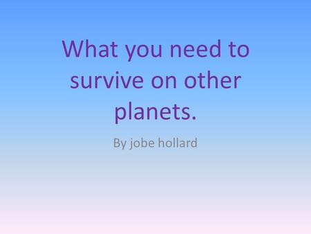 What you need to survive on other planets. By jobe hollard.