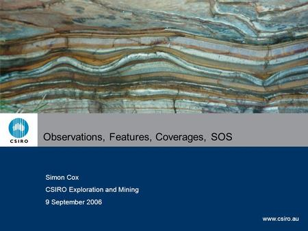 Www.csiro.au Observations, Features, Coverages, SOS Simon Cox CSIRO Exploration and Mining 9 September 2006.