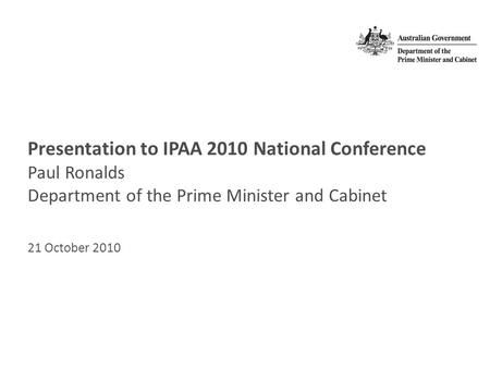 Presentation to IPAA 2010 National Conference Paul Ronalds Department of the Prime Minister and Cabinet 21 October 2010.
