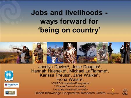 Jobs and livelihoods - ways forward for 'being on country' Jocelyn Davies a, Josie Douglas b, Hannah Hueneke a, Michael LaFlamme a, Karissa Preuss c, Jane.