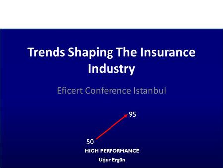 Trends Shaping The Insurance Industry Eficert Conference Istanbul 95 50 HIGH PERFORMANCE U ğ ur Ergün.