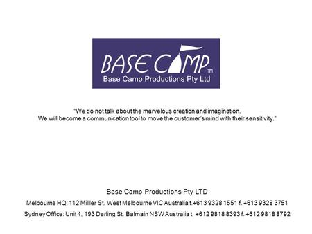 Base Camp Productions Pty LTD Melbourne HQ: 112 Milller St. West Melbourne VIC Australia t.+613 9328 1551 f. +613 9328 3751 Sydney Office: Unit 4, 193.