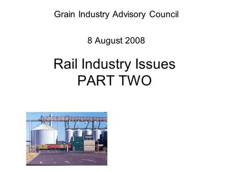 Rail Industry Issues PART TWO Grain Industry Advisory Council 8 August 2008.