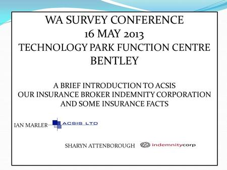 WA SURVEY CONFERENCE 16 MAY 2013 TECHNOLOGY PARK FUNCTION CENTRE BENTLEY A BRIEF INTRODUCTION TO ACSIS OUR INSURANCE BROKER INDEMNITY CORPORATION AND SOME.