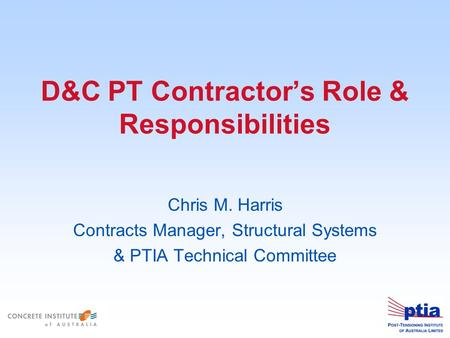 D&C PT Contractor's Role & Responsibilities Chris M. Harris Contracts Manager, Structural Systems & PTIA Technical Committee.