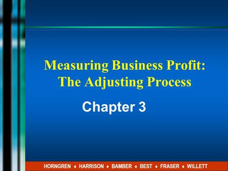 Measuring Business Profit: The Adjusting Process Chapter 3 HORNGREN ♦ HARRISON ♦ BAMBER ♦ BEST ♦ FRASER ♦ WILLETT.