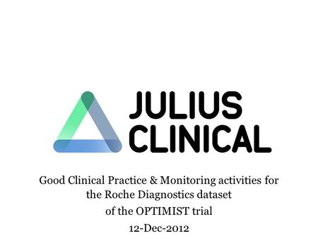 Good Clinical Practice & Monitoring activities for the Roche Diagnostics dataset of the OPTIMIST trial 12-Dec-2012.