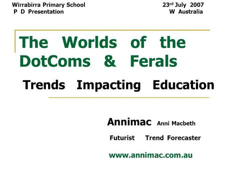 The Worlds of the DotComs & Ferals Trends Impacting Education Annimac Anni Macbeth Futurist Trend Forecaster www.annimac.com.au Wirrabirra Primary School.