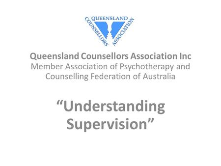 "Queensland Counsellors Association Inc Member Association of Psychotherapy and Counselling Federation of Australia ""Understanding Supervision"""